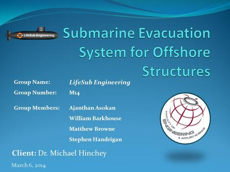 March 6, 2014 Client: Dr. Michael Hinchey Group Name: LifeSub Engineering Group Number:M14 Group Members:Ajanthan Asokan William Barkhouse Matthew Browne.