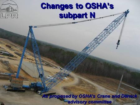 L.P.R. Construction Crane Safety Standards Changes to OSHA's subpart N As proposed by OSHA's Crane and Derrick advisory committee.
