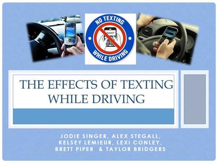 JODIE SINGER, ALEX STEGALL, KELSEY LEMIEUR, LEXI CONLEY, BRETT PIPER & TAYLOR BRIDGERS THE EFFECTS OF TEXTING WHILE DRIVING.