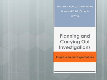 Planning and Carrying Out Investigations Progression and Expectations Erica Lockwood, Charlie Haffey Norwood Public Schools © 2016.