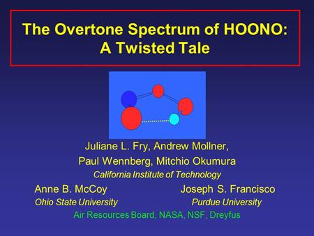 The Overtone Spectrum of HOONO: A Twisted Tale Juliane L. Fry, Andrew Mollner, Paul Wennberg, Mitchio Okumura California Institute of Technology Anne B.