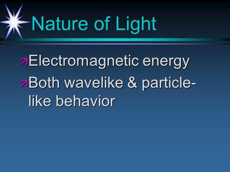 Nature of Light ä Electromagnetic energy ä Both wavelike & particle- like behavior.