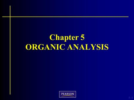5 -1 Chapter 5 ORGANIC ANALYSIS. 5 - Criminalistics, 10e Richard Saferstein © 2011, 2007, 2004, 2001, 1998, 1995 Pearson Higher Education, Upper Saddle.