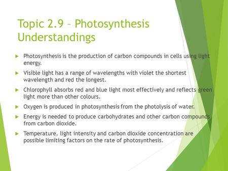 Topic 2.9 – Photosynthesis Understandings  Photosynthesis is the production of carbon compounds in cells using light energy.  Visible light has a range.