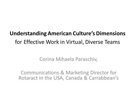 Understanding American Culture's Dimensions for Effective Work in Virtual, Diverse Teams Corina Mihaela Paraschiv, Communications & Marketing Director.