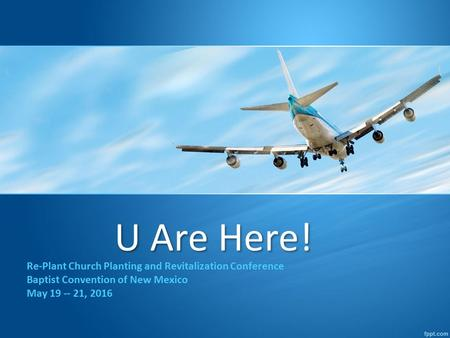 U Are Here! Re-Plant Church Planting and Revitalization Conference Baptist Convention of New Mexico May 19 -- 21, 2016.