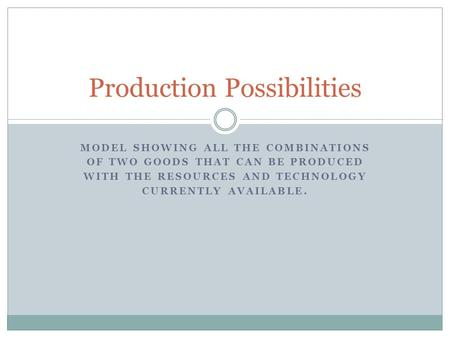 MODEL SHOWING ALL THE COMBINATIONS OF TWO GOODS THAT CAN BE PRODUCED WITH THE RESOURCES AND TECHNOLOGY CURRENTLY AVAILABLE. Production Possibilities.