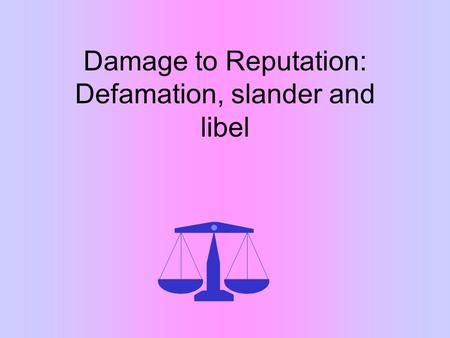 Damage to Reputation: Defamation, slander and libel.