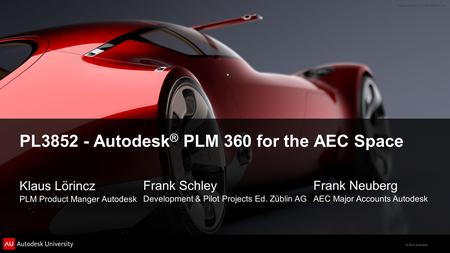 © 2012 Autodesk PL3852 - Autodesk ® PLM 360 for the AEC Space Klaus Lörincz PLM Product Manger Autodesk Frank Schley Development & Pilot Projects Ed. Züblin.