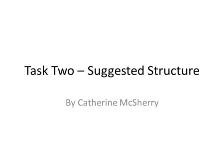 Task Two – Suggested Structure By Catherine McSherry.
