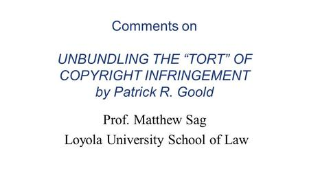 "Comments on UNBUNDLING THE ""TORT"" OF COPYRIGHT INFRINGEMENT by Patrick R. Goold Prof. Matthew Sag Loyola University School of Law."