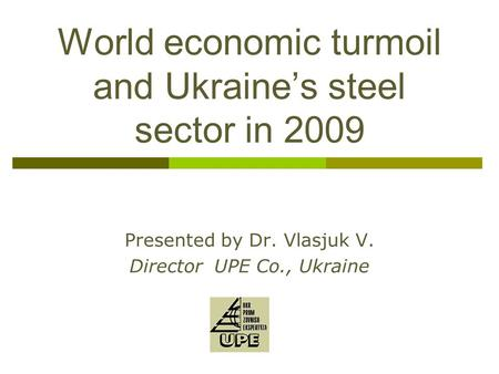 World economic turmoil and Ukraine's steel sector in 2009 Presented by Dr. Vlasjuk V. Director UPE Co., Ukraine.