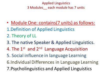 Applied Linguistics 3 Modules__ each module has 7 units Module One: contains(7 units) as follows: 1.Definition of Applied Linguistics 2. Theory of LL 3.
