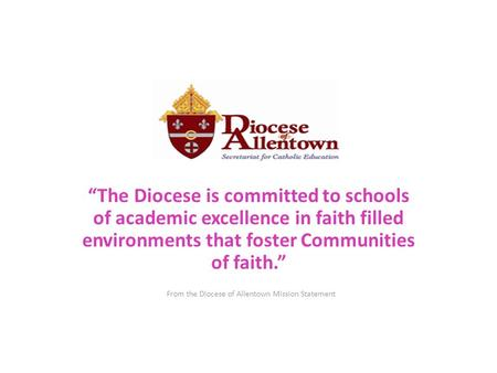 """The Diocese is committed to schools of academic excellence in faith filled environments that foster Communities of faith."" From the Diocese of Allentown."