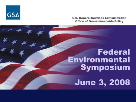 U.S. General Services Administration Office of Governmentwide Policy Federal Environmental Symposium June 3, 2008.