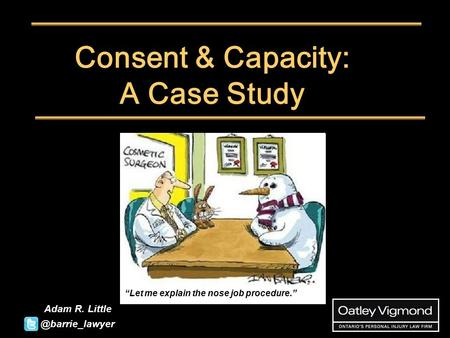"Consent & Capacity: A Case Study Adam R. Little PENNY KARYG ""Let me explain the nose job"