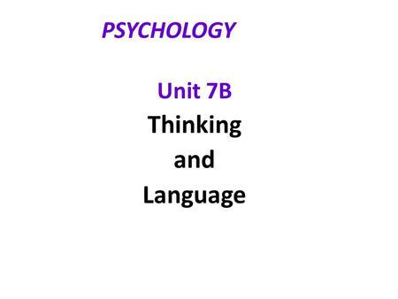 PSYCHOLOGY Unit 7B Thinking and Language. Thinking  Cognition  mental activities associated with thinking, knowing, remembering, and communicating 