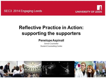 SEC3 2014 Engaging Leeds Reflective Practice in Action: supporting the supporters Penelope Aspinall Senior Counsellor Student Counselling Centre.
