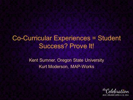 Co-Curricular Experiences = Student Success? Prove It! Kent Sumner, Oregon State University Kurt Moderson, MAP-Works.