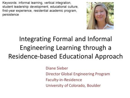 Integrating Formal and Informal Engineering Learning through a Residence-based Educational Approach Diane Sieber Director Global Engineering Program Faculty-in-Residence.
