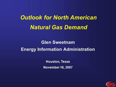 1 Glen Sweetnam Energy Information Administration Houston, Texas November 16, 2007 Outlook for North American Natural Gas Demand.