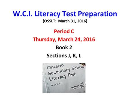W.C.I. Literacy Test Preparation (OSSLT: March 31, 2016) Period C Thursday, March 24, 2016 Book 2 Sections J, K, L.
