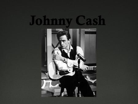 Bio  Born February 26, 1932 in Kingsland, Arkansas  Born as John R. Cash  Singer, Songwriter, Guitarist, Advocate  Nickname: the Man in Black  Music.