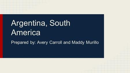 Argentina, South America Prepared by: Avery Carroll and Maddy Murillo.