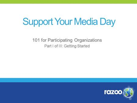 101 for Participating Organizations Part I of III: Getting Started Support Your Media Day.