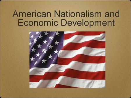 "American Nationalism and Economic Development. Essential Question 1. How did both nationalism and sectionalism emerge during the ""Era of Good Feelings?"""