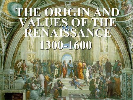 THE ORIGIN AND VALUES OF THE RENAISSANCE 1300-1600.