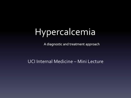 Hypercalcemia A diagnostic and treatment approach UCI Internal Medicine – Mini Lecture.