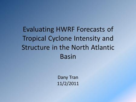 Evaluating HWRF Forecasts of Tropical Cyclone Intensity and Structure in the North Atlantic Basin Dany Tran 11/2/2011.