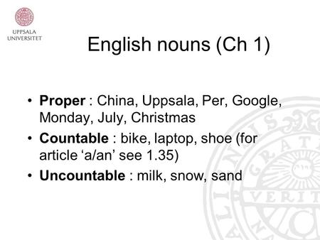 English nouns (Ch 1) Proper : China, Uppsala, Per, Google, Monday, July, Christmas Countable : bike, laptop, shoe (for article 'a/an' see 1.35) Uncountable.