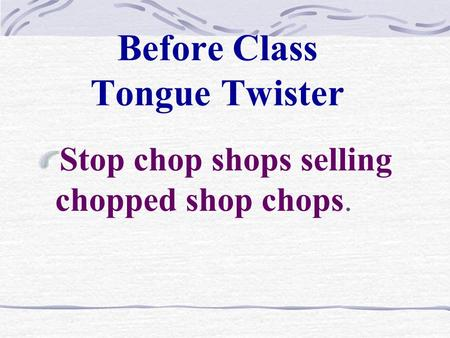 Before Class Tongue Twister Stop chop shops selling chopped shop chops.