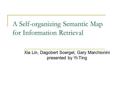 A Self-organizing Semantic Map for Information Retrieval Xia Lin, Dagobert Soergel, Gary Marchionini presented by Yi-Ting.