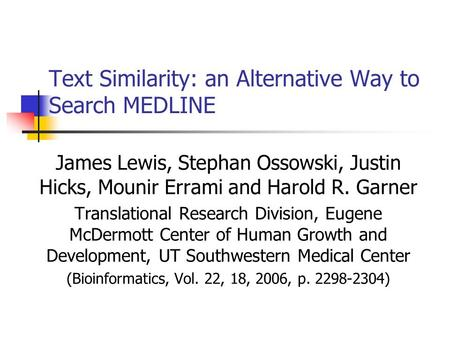 Text Similarity: an Alternative Way to Search MEDLINE James Lewis, Stephan Ossowski, Justin Hicks, Mounir Errami and Harold R. Garner Translational Research.