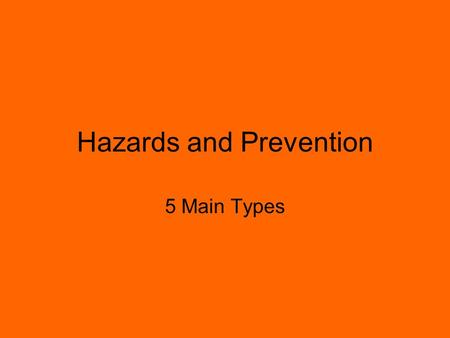 Hazards and Prevention 5 Main Types. PHYSICAL HAZARDS Equipment, machinery or tools, very hot or cold temperatures –Examples: –Being crushed by equipment.