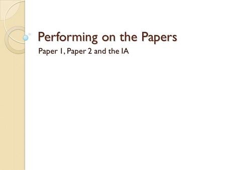 Performing on the Papers Paper 1, Paper 2 and the IA.