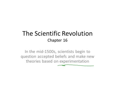 The Scientific Revolution Chapter 16 In the mid-1500s, scientists begin to question accepted beliefs and make new theories based on experimentation.