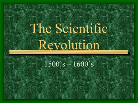 The Scientific Revolution 1500's – 1600's. Where have we been & where are we going? Middle Ages: 450's-1400's Renaissance: 1300's-1600's Reformation: