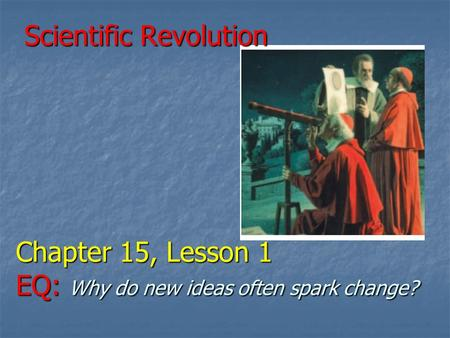 Scientific Revolution Chapter 15, Lesson 1 EQ: Why do new ideas often spark change? Scientific Revolution Chapter 15, Lesson 1 EQ: Why do new ideas often.