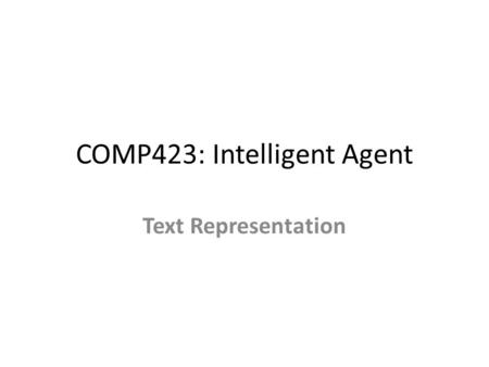 COMP423: Intelligent Agent Text Representation. Menu – Bag of words – Phrase – Semantics Semantic distance between two words.
