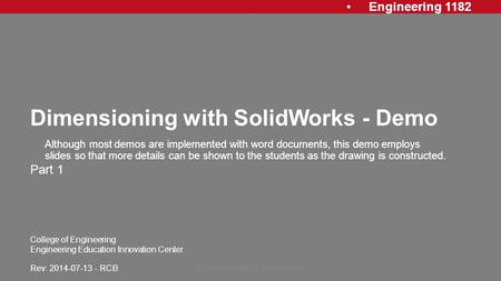 Engineering 1182 College of Engineering Engineering Education Innovation Center Dimensioning with SolidWorks - Demo Part 1 Dimensioning in SolidWorks1.