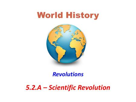 World History Revolutions 5.2.A – Scientific Revolution.