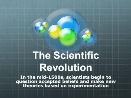 The Scientific Revolution In the mid-1500s, scientists begin to question accepted beliefs and make new theories based on experimentation.