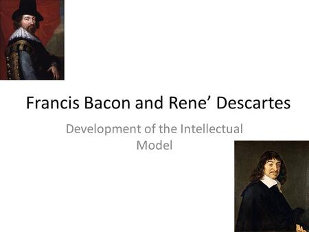 Francis Bacon and Rene' Descartes Development of the Intellectual Model.