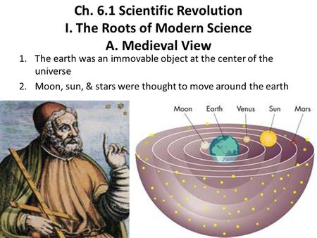 Ch. 6.1 Scientific Revolution I. The Roots of Modern Science A. Medieval View 1.The earth was an immovable object at the center of the universe 2.Moon,