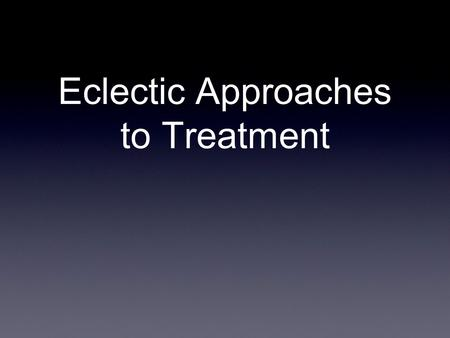 Eclectic Approaches to Treatment. What is it? The eclectic approach is simply treatment that incorporates principles or techniques from various systems.