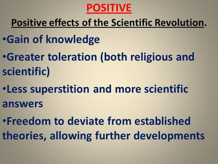 POSITIVE Positive effects of the Scientific Revolution. Gain of knowledge Greater toleration (both religious and scientific) Less superstition and more.